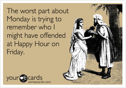 The worst part about Monday is trying to remember who I might have offended at Happy Hour on Friday.