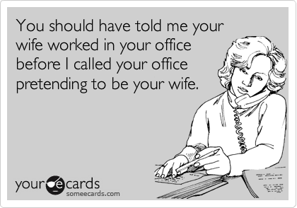 You should have told me your wife worked in your office before I called your office pretending to be your wife.