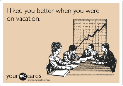 I liked you better when you were on vacation.