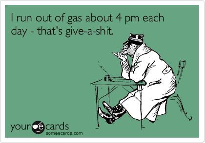 I run out of gas about 4 pm each day - that's give-a-shit.
