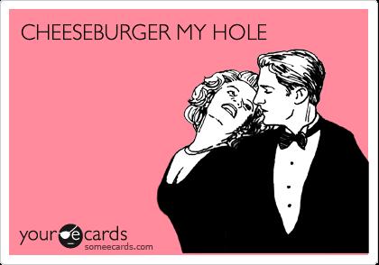 CHEESEBURGER MY HOLE