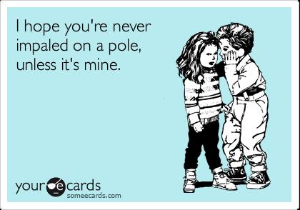 I hope you're never impaled on a pole, unless it's mine.