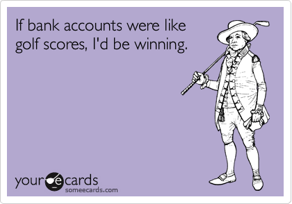 If bank accounts were like golf scores, I'd be winning.