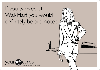 If you worked at Wal-Mart you would definitely be promoted