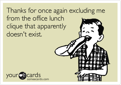 Thanks for once again excluding me from the office lunch clique that apparently doesn't exist.