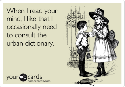 When I read your  mind, I like that I occasionally need  to consult the urban dictionary.
