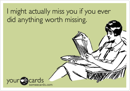 I might actually miss you if you ever did anything worth missing.