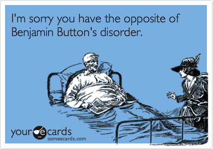 I'm sorry you have the opposite of Benjamin Button's disorder.
