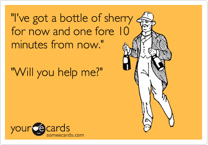 """""""I've got a bottle of sherry for now and one fore 10 minutes from now.""""  """"Will you help me?"""""""
