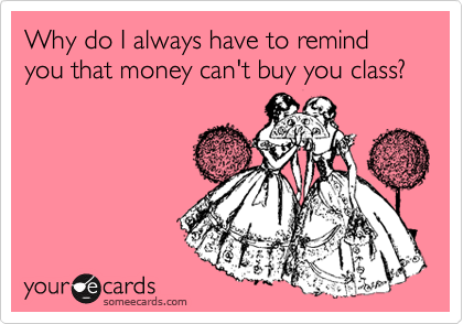 Why do I always have to remind you that money can't buy you class?
