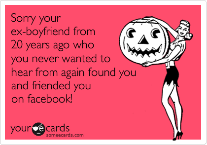 Sorry your  ex-boyfriend from 20 years ago who you never wanted to hear from again found you and friended you  on facebook!