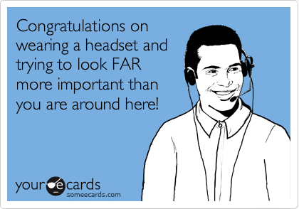 Congratulations on wearing a headset and trying to look FAR more important than you are around here!