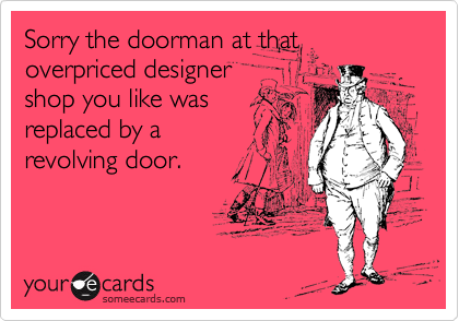 Sorry the doorman at that overpriced designer shop you like was replaced by a revolving door.