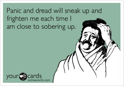 Panic and dread will sneak up and frighten me each time I am close to sobering up.