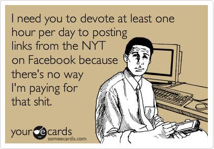 I need you to devote at least one hour per day to posting links from the NYT on Facebook because there's no way I'm paying for that shit.