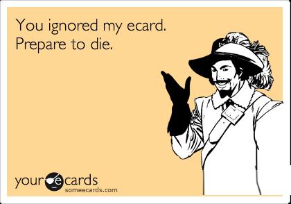 You ignored my ecard.  Prepare to die.