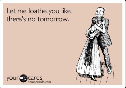 Let me loathe you like  there's no tomorrow.