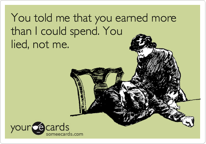 You told me that you earned more than I could spend. You lied, not me.