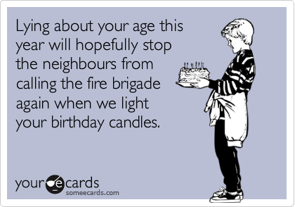 Lying about your age this year will hopefully stop  the neighbours from  calling the fire brigade  again when we light your birthday candles.