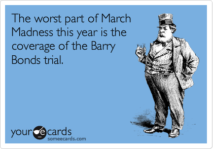 The worst part of March Madness this year is the coverage of the Barry Bonds trial.