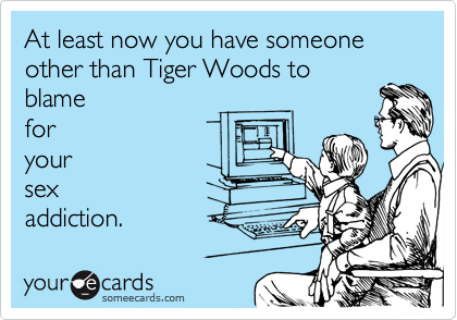 At least now you have someone other than Tiger Woods to blame for your sex addiction.