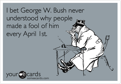 I bet George W. Bush never understood why people made a fool of him every April 1st.
