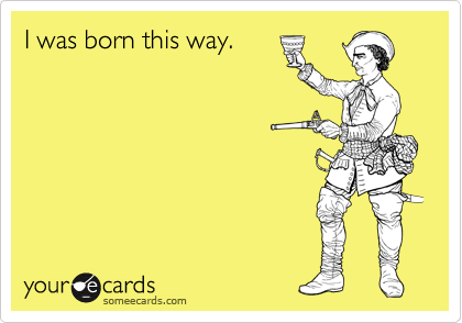 I was born this way.