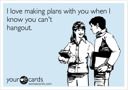 I love making plans with you when I know you can't hangout.