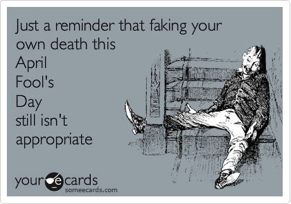 Just a reminder that faking your own death this April Fool's Day still isn't appropriate