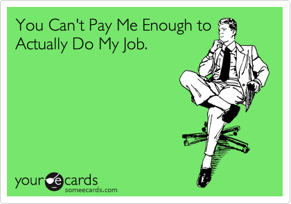 You Can't Pay Me Enough to Actually Do My Job.
