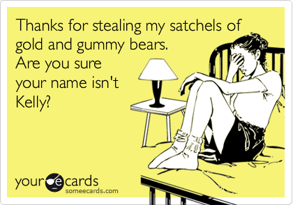 Thanks for stealing my satchels of gold and gummy bears. Are you sure your name isn't Kelly?