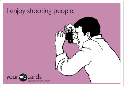 I enjoy shooting people.