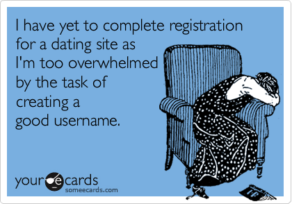 I have yet to complete registration for a dating site as I'm too overwhelmed by the task of creating a good username.
