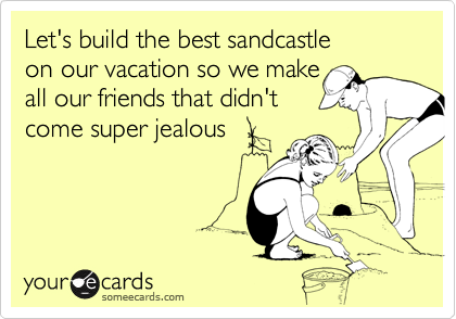 Let's build the best sandcastle on our vacation so we make all our friends that didn't come super jealous