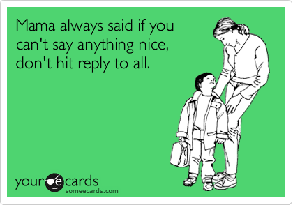 Mama always said if you can't say anything nice, don't hit reply to all.