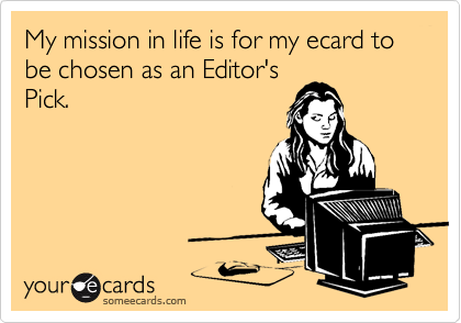 My mission in life is for my ecard to be chosen as an Editor's Pick.