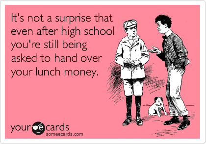 It's not a surprise that even after high school you're still being asked to hand over your lunch money.
