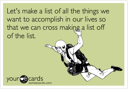 Let's make a list of all the things we want to accomplish in our lives so that we can cross making a list off of the list.
