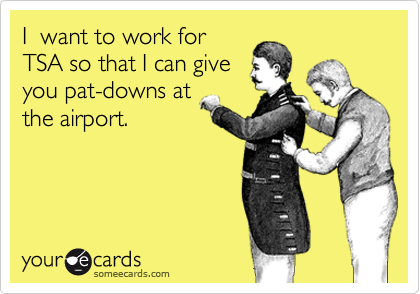 I  want to work for TSA so that I can give you pat-downs at the airport.