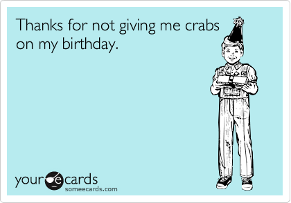 Thanks for not giving me crabs on my birthday.