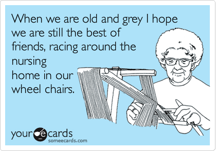 When we are old and grey I hope we are still the best of friends, racing around the nursing home in our wheel chairs.