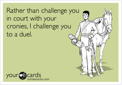 Rather than challenge you in court with your cronies, I challenge you to a duel.