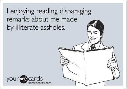 I enjoying reading disparaging remarks about me made by illiterate assholes.
