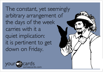 The constant, yet seemingly arbitrary arrangement of  the days of the week  carries with it a  quiet implication: it is pertinent to get  down on Friday.