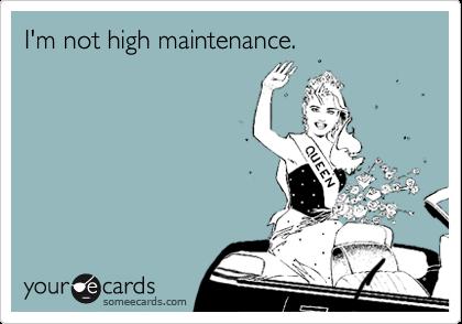 I'm not high maintenance.