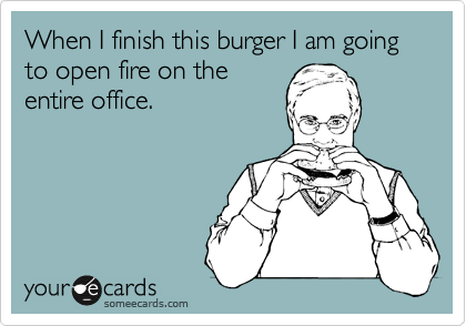 When I finish this burger I am going to open fire on the entire office.