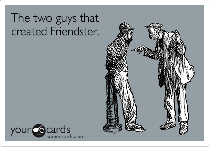The two guys that created Friendster.