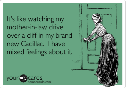 It's like watching my mother-in-law drive  over a cliff in my brand  new Cadillac.  I have  mixed feelings about it.