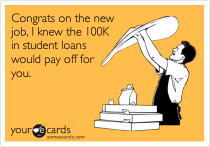 Congrats on the new job, I knew the 100K in student loans would pay off for you.