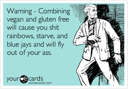 Warning - Combining vegan and gluten free will cause you shit rainbows, starve, and blue jays and will fly out of your ass.